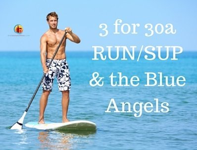 3 for 30a – Run/SUP and the Blue Angels!